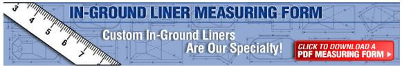 click here to view our inground vinyl liner measurement form